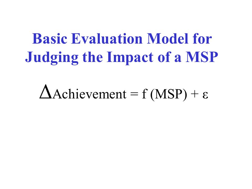 Basic Evaluation Model for Judging the Impact of a MSP Δ Achievement = f (MSP) + ε