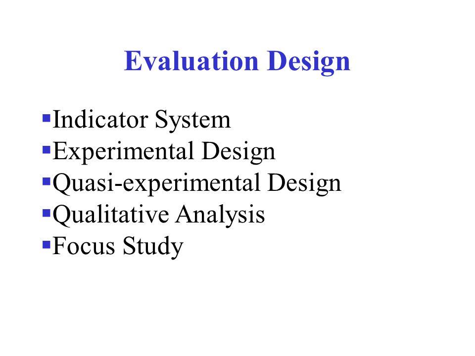 Evaluation Design  Indicator System  Experimental Design  Quasi-experimental Design  Qualitative Analysis  Focus Study