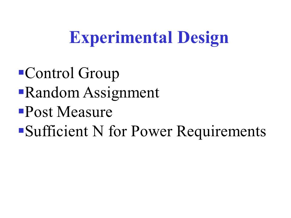 Experimental Design  Control Group  Random Assignment  Post Measure  Sufficient N for Power Requirements