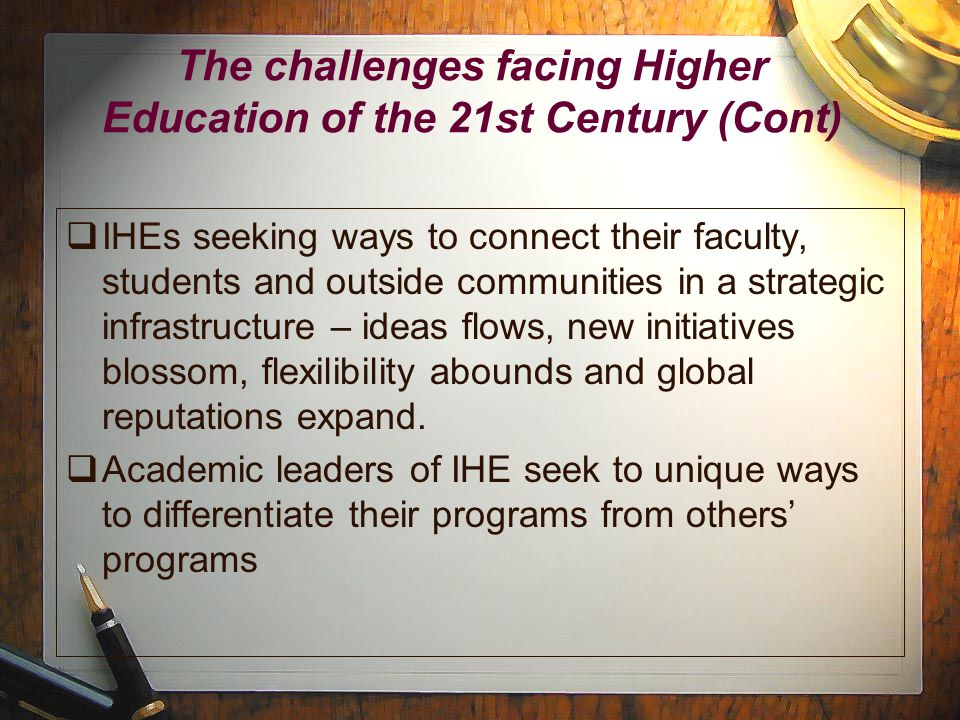 The challenges facing Higher Education of the 21st Century (Cont)  IHEs seeking ways to connect their faculty, students and outside communities in a strategic infrastructure – ideas flows, new initiatives blossom, flexilibility abounds and global reputations expand.
