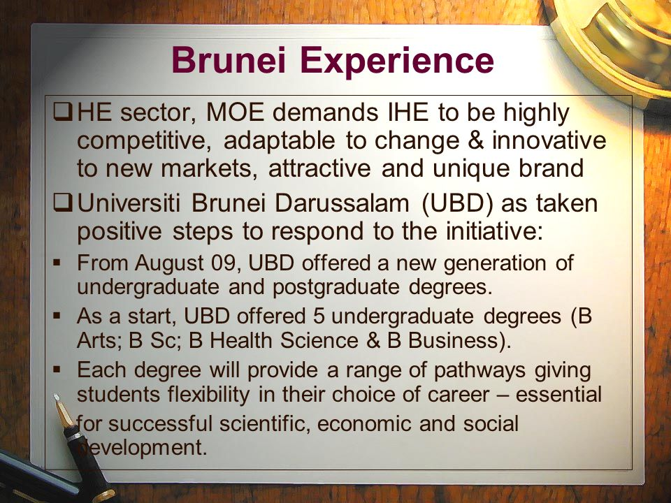 Brunei Experience  HE sector, MOE demands IHE to be highly competitive, adaptable to change & innovative to new markets, attractive and unique brand  Universiti Brunei Darussalam (UBD) as taken positive steps to respond to the initiative:  From August 09, UBD offered a new generation of undergraduate and postgraduate degrees.