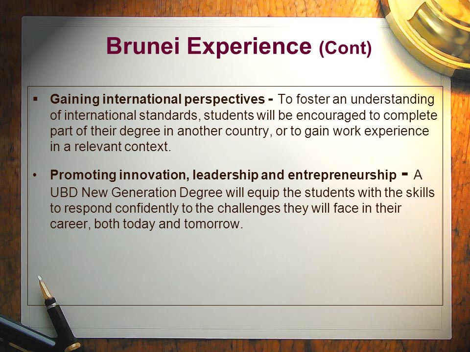 Brunei Experience (Cont)  Gaining international perspectives - To foster an understanding of international standards, students will be encouraged to complete part of their degree in another country, or to gain work experience in a relevant context.