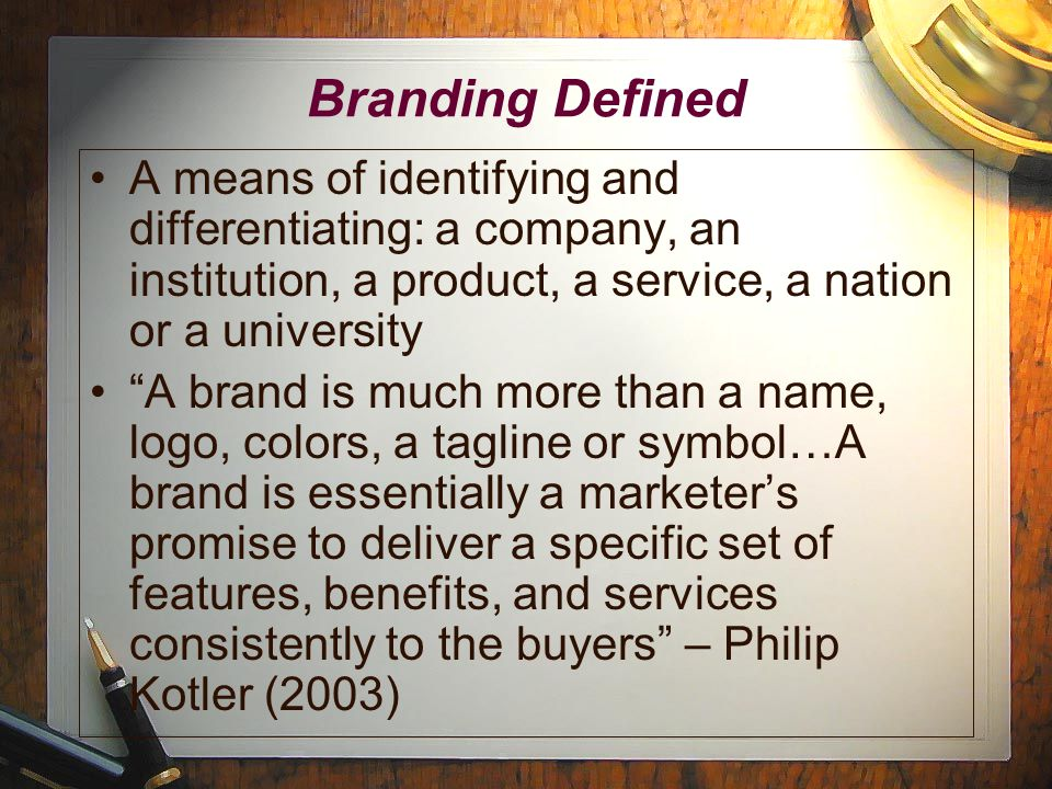 Branding Defined A means of identifying and differentiating: a company, an institution, a product, a service, a nation or a university A brand is much more than a name, logo, colors, a tagline or symbol…A brand is essentially a marketer's promise to deliver a specific set of features, benefits, and services consistently to the buyers – Philip Kotler (2003)