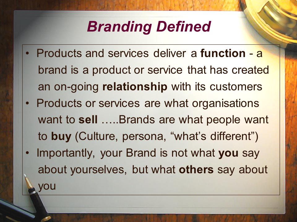 Branding Defined Products and services deliver a function - a brand is a product or service that has created an on-going relationship with its customers Products or services are what organisations want to sell …..Brands are what people want to buy (Culture, persona, what's different ) Importantly, your Brand is not what you say about yourselves, but what others say about you