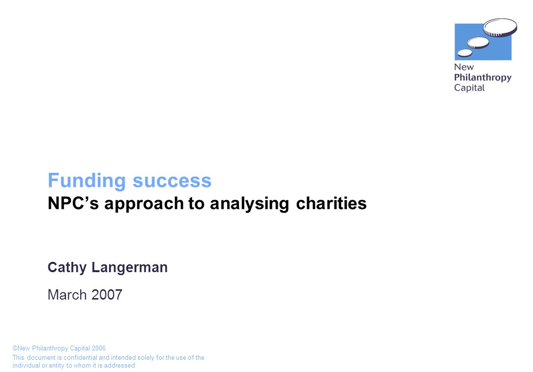 ©New Philanthropy Capital 2006 This document is confidential and intended solely for the use of the individual or entity to whom it is addressed Funding success NPC's approach to analysing charities Cathy Langerman March 2007