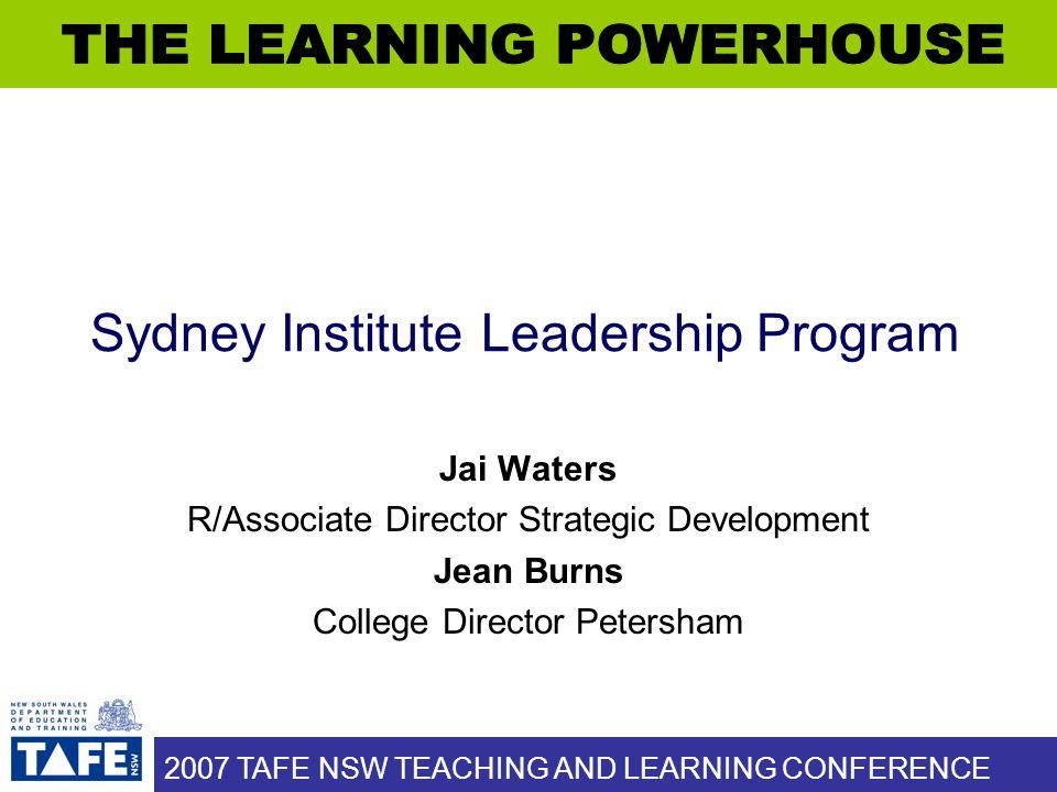 2007 TAFE NSW TEACHING AND LEARNING CONFERENCE Sydney Institute Leadership Program Jai Waters R/Associate Director Strategic Development Jean Burns College Director Petersham