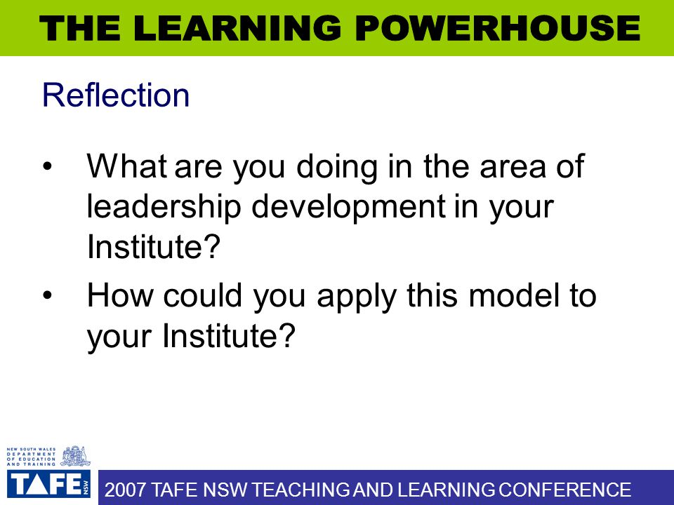 2007 TAFE NSW TEACHING AND LEARNING CONFERENCE Reflection What are you doing in the area of leadership development in your Institute? How could you ap