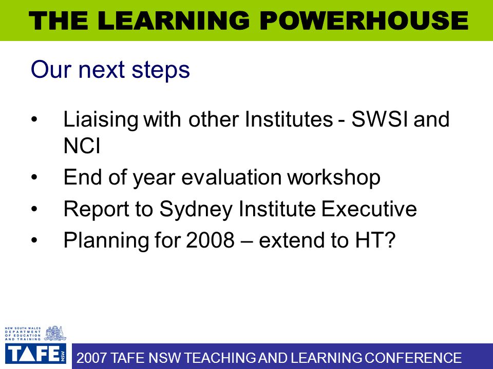 2007 TAFE NSW TEACHING AND LEARNING CONFERENCE Our next steps Liaising with other Institutes - SWSI and NCI End of year evaluation workshop Report to Sydney Institute Executive Planning for 2008 – extend to HT?