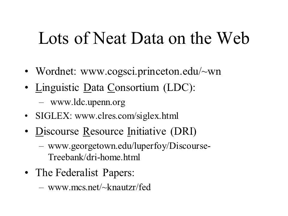 Lots of Neat Data on the Web Wordnet: www.cogsci.princeton.edu/~wn Linguistic Data Consortium (LDC): – www.ldc.upenn.org SIGLEX: www.clres.com/siglex.html Discourse Resource Initiative (DRI) –www.georgetown.edu/luperfoy/Discourse- Treebank/dri-home.html The Federalist Papers: –www.mcs.net/~knautzr/fed
