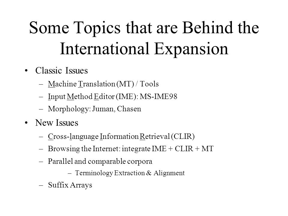 Some Topics that are Behind the International Expansion Classic Issues –Machine Translation (MT) / Tools –Input Method Editor (IME): MS-IME98 –Morphology: Juman, Chasen New Issues –Cross-language Information Retrieval (CLIR) –Browsing the Internet: integrate IME + CLIR + MT –Parallel and comparable corpora –Terminology Extraction & Alignment –Suffix Arrays