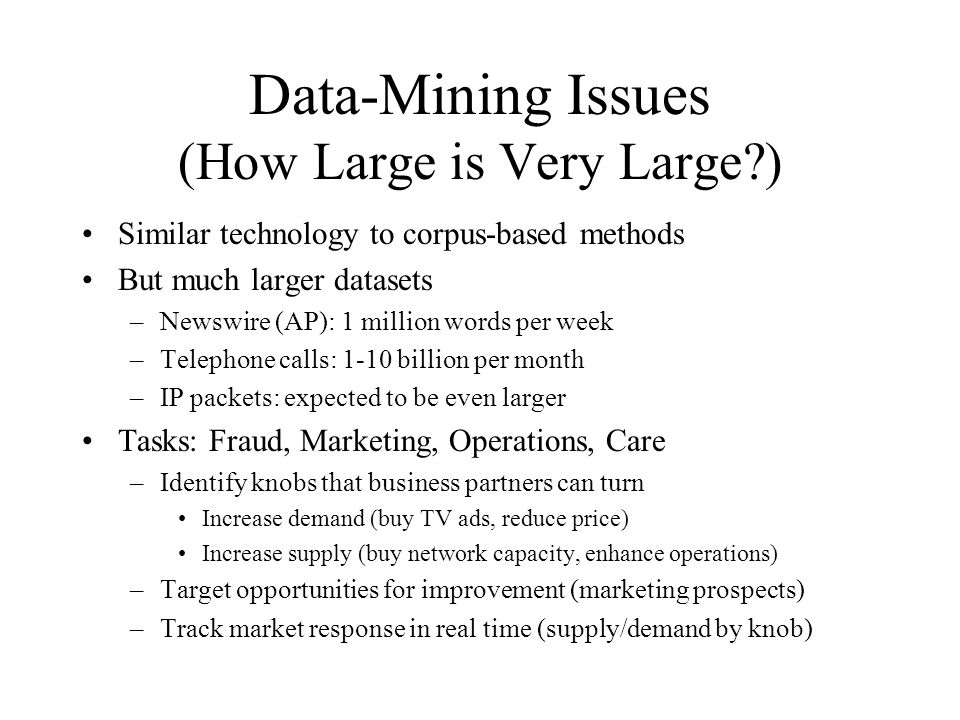 Data-Mining Issues (How Large is Very Large ) Similar technology to corpus-based methods But much larger datasets –Newswire (AP): 1 million words per week –Telephone calls: 1-10 billion per month –IP packets: expected to be even larger Tasks: Fraud, Marketing, Operations, Care –Identify knobs that business partners can turn Increase demand (buy TV ads, reduce price) Increase supply (buy network capacity, enhance operations) –Target opportunities for improvement (marketing prospects) –Track market response in real time (supply/demand by knob)