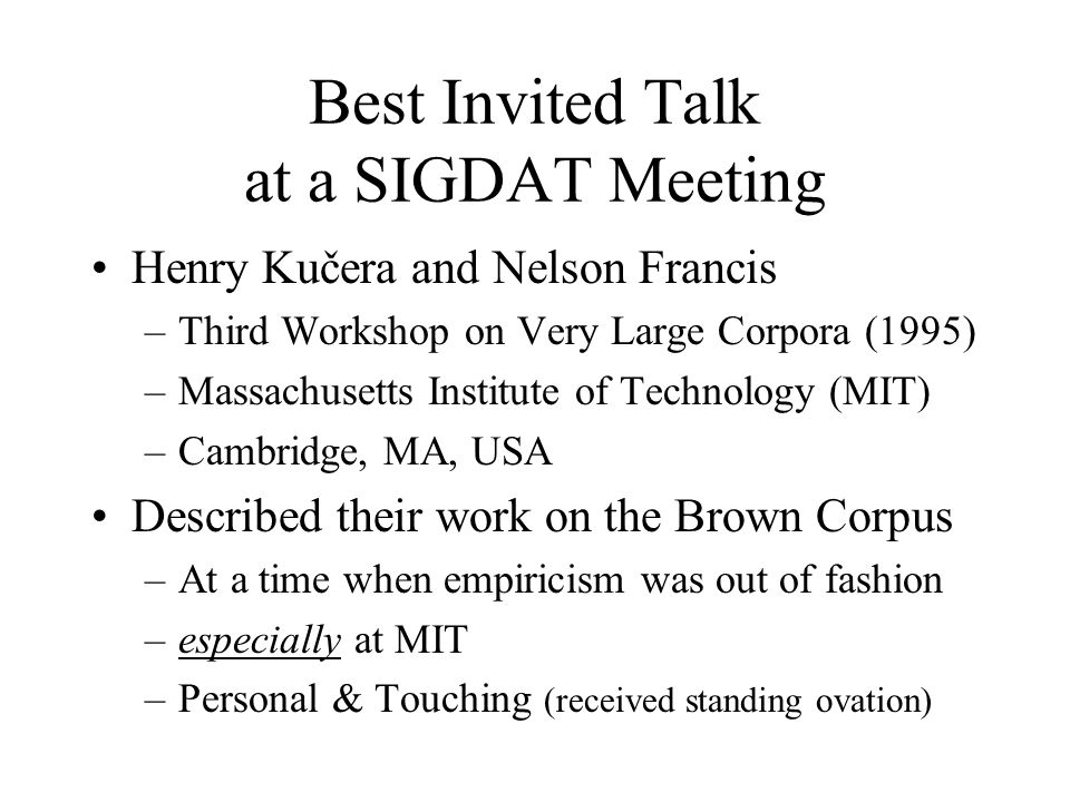 Best Invited Talk at a SIGDAT Meeting Henry Kučera and Nelson Francis –Third Workshop on Very Large Corpora (1995) –Massachusetts Institute of Technology (MIT) –Cambridge, MA, USA Described their work on the Brown Corpus –At a time when empiricism was out of fashion –especially at MIT –Personal & Touching (received standing ovation)