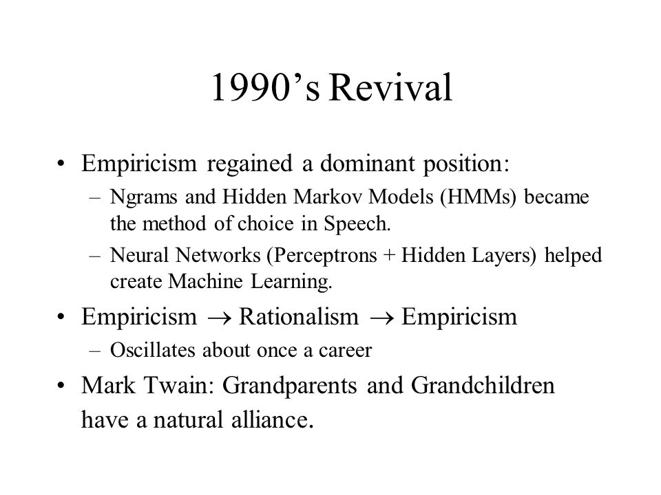 1990's Revival Empiricism regained a dominant position: –Ngrams and Hidden Markov Models (HMMs) became the method of choice in Speech.