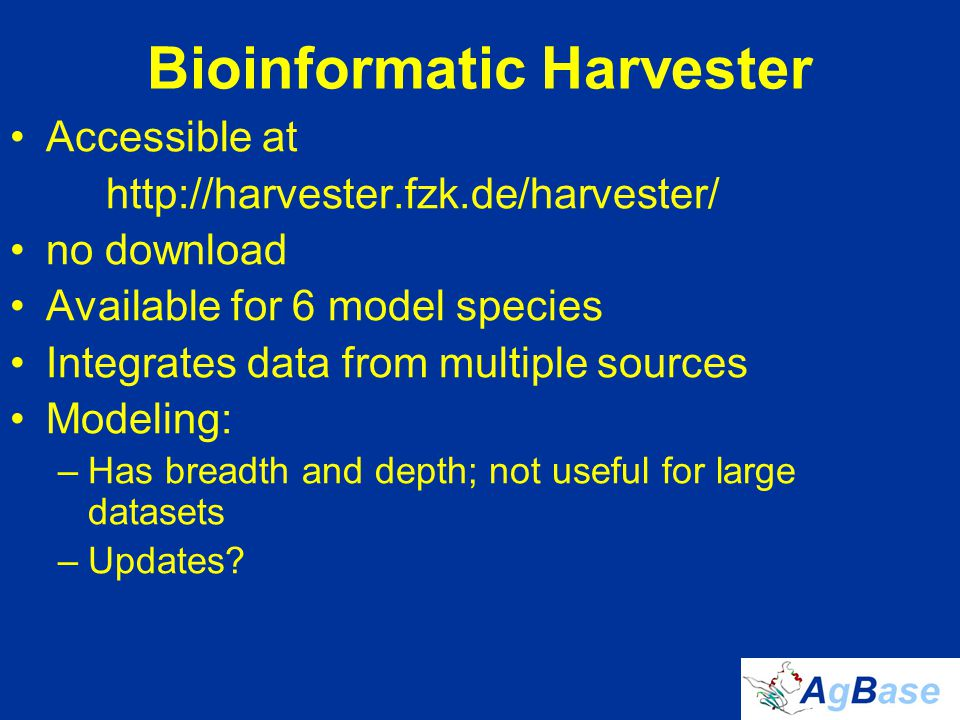 Bioinformatic Harvester Accessible at http://harvester.fzk.de/harvester/ no download Available for 6 model species Integrates data from multiple sources Modeling: –Has breadth and depth; not useful for large datasets –Updates