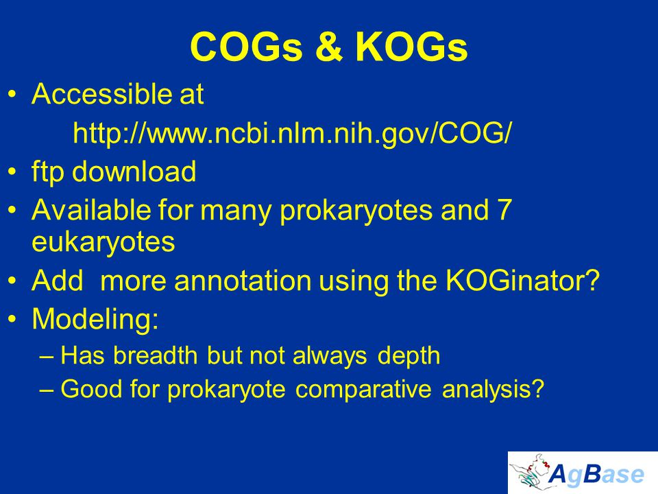 COGs & KOGs Accessible at http://www.ncbi.nlm.nih.gov/COG/ ftp download Available for many prokaryotes and 7 eukaryotes Add more annotation using the KOGinator.