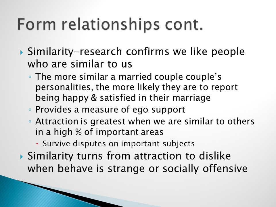  Similarity-research confirms we like people who are similar to us ◦ The more similar a married couple couple's personalities, the more likely they are to report being happy & satisfied in their marriage ◦ Provides a measure of ego support ◦ Attraction is greatest when we are similar to others in a high % of important areas  Survive disputes on important subjects  Similarity turns from attraction to dislike when behave is strange or socially offensive