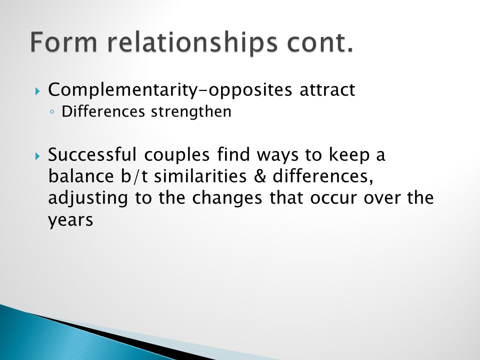  Complementarity-opposites attract ◦ Differences strengthen  Successful couples find ways to keep a balance b/t similarities & differences, adjusting to the changes that occur over the years