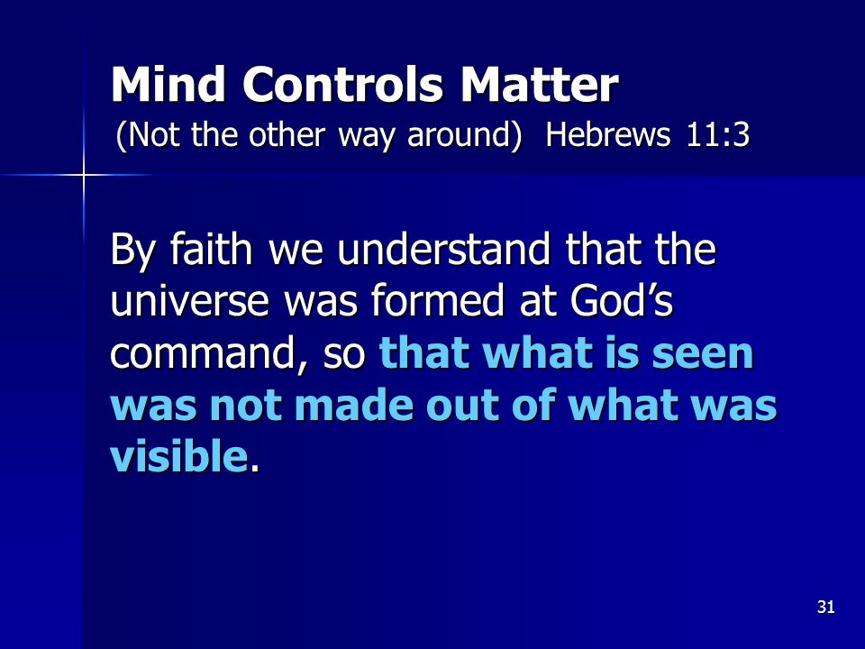 31 Mind Controls Matter By faith we understand that the universe was formed at God's command, so that what is seen was not made out of what was visible.