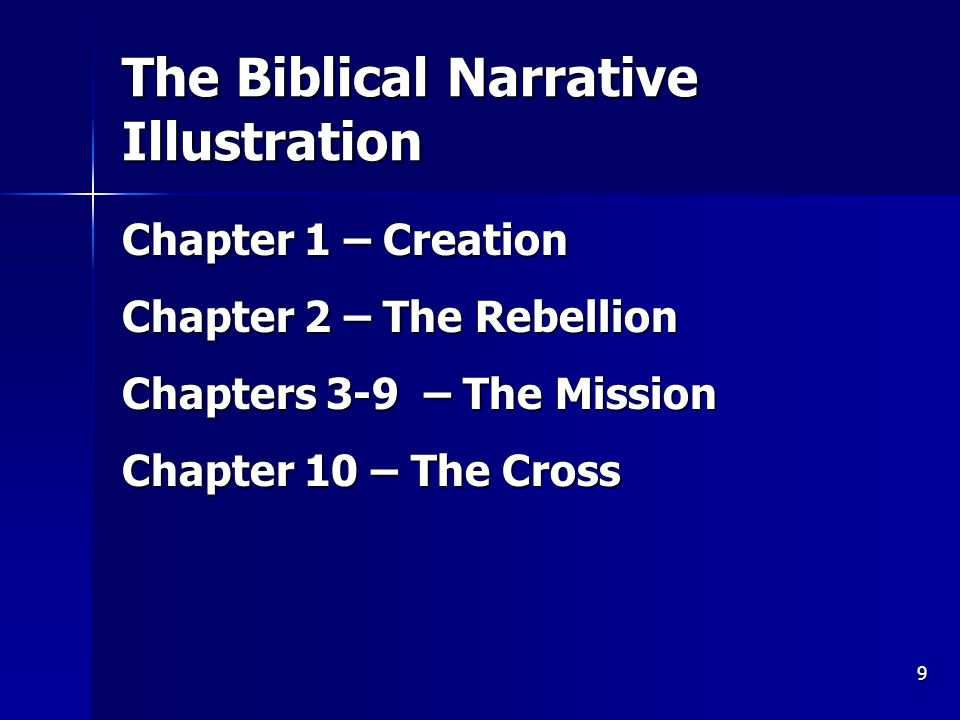 9 The Biblical Narrative Illustration Chapter 1 – Creation Chapter 2 – The Rebellion Chapters 3-9 – The Mission Chapter 10 – The Cross