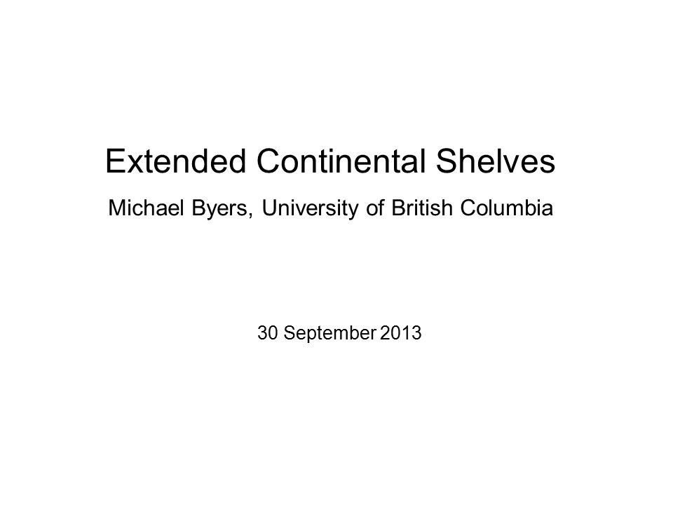 Extended Continental Shelves Michael Byers, University of British Columbia 30 September 2013