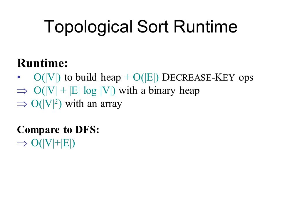 Topological Sort Runtime Runtime: O(|V|) to build heap + O(|E|) D ECREASE -K EY ops  O(|V| + |E| log |V|) with a binary heap  O(|V| 2 ) with an array Compare to DFS:  O(|V|+|E|)
