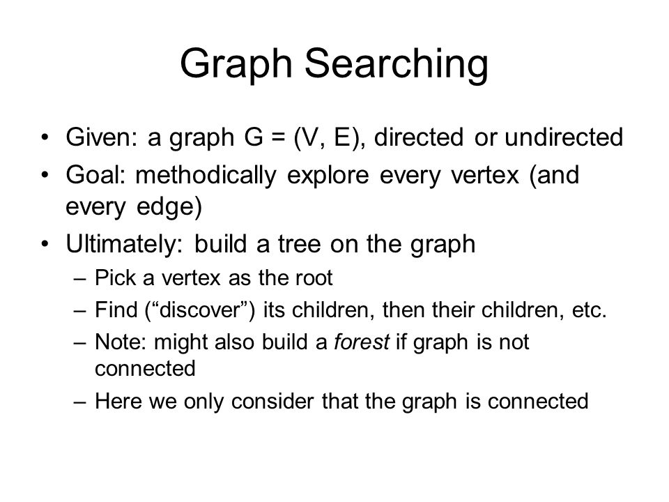 Graph Searching Given: a graph G = (V, E), directed or undirected Goal: methodically explore every vertex (and every edge) Ultimately: build a tree on the graph –Pick a vertex as the root –Find ( discover ) its children, then their children, etc.