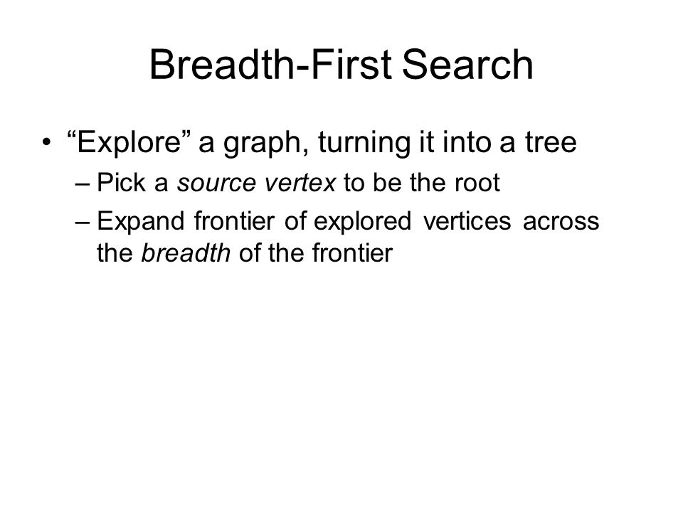 Breadth-First Search Associate vertex colors to guide the algorithm –White vertices have not been discovered All vertices start out white –Grey vertices are discovered but not fully explored They may be adjacent to white vertices –Black vertices are discovered and fully explored They are adjacent only to black and gray vertices Explore vertices by scanning adjacency list of grey vertices