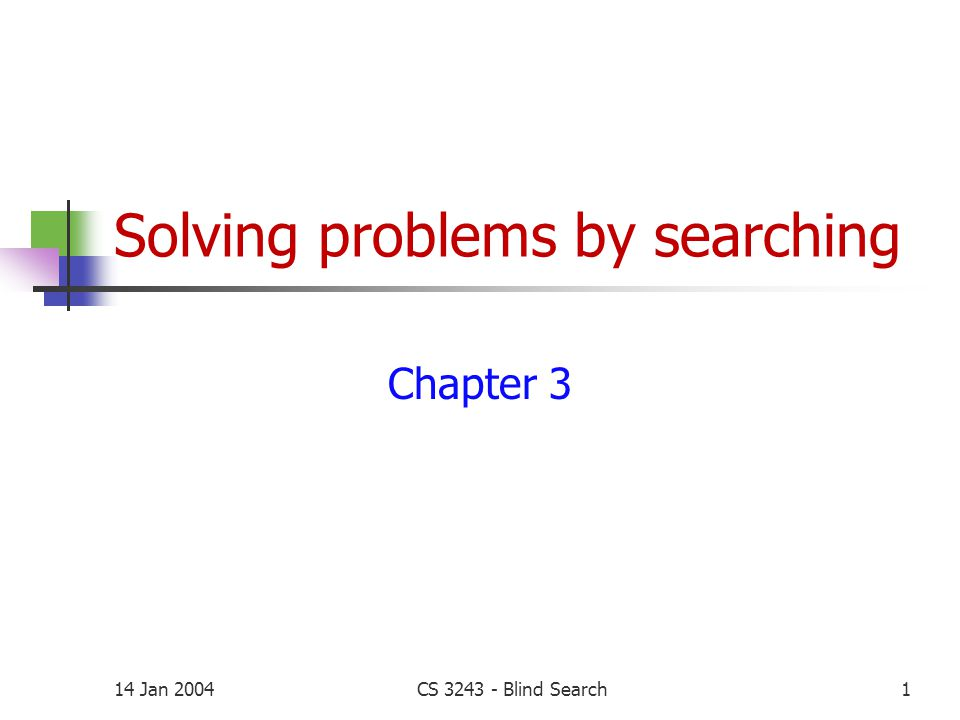 14 Jan 2004CS 3243 - Blind Search1 Solving problems by searching Chapter 3