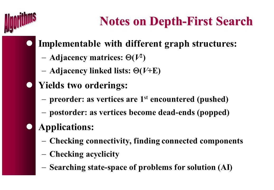 Notes on Depth-First Search lImplementable with different graph structures:  Adjacency matrices:  (V 2 )  Adjacency linked lists:  (V+E) lYields two orderings:  preorder: as vertices are 1 st encountered (pushed)  postorder: as vertices become dead-ends (popped) lApplications:  Checking connectivity, finding connected components  Checking acyclicity  Searching state-space of problems for solution (AI)