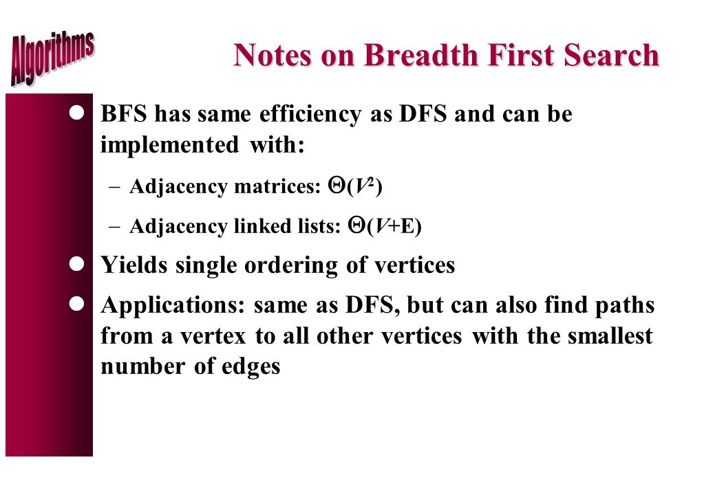 Notes on Breadth First Search lBFS has same efficiency as DFS and can be implemented with:  Adjacency matrices:  (V 2 )  Adjacency linked lists:  (V+E) lYields single ordering of vertices lApplications: same as DFS, but can also find paths from a vertex to all other vertices with the smallest number of edges