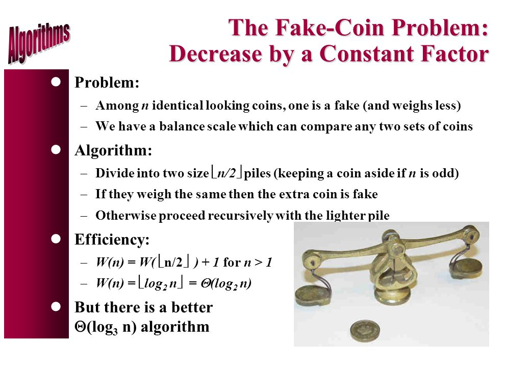 The Fake-Coin Problem: Decrease by a Constant Factor lProblem:  Among n identical looking coins, one is a fake (and weighs less)  We have a balance scale which can compare any two sets of coins lAlgorithm:  Divide into two size  n/2  piles (keeping a coin aside if n is odd)  If they weigh the same then the extra coin is fake  Otherwise proceed recursively with the lighter pile lEfficiency:  W(n) = W(  n/2  ) + 1 for n > 1  W(n) =  log 2 n  =  (log 2 n) lBut there is a better  (log 3 n) algorithm