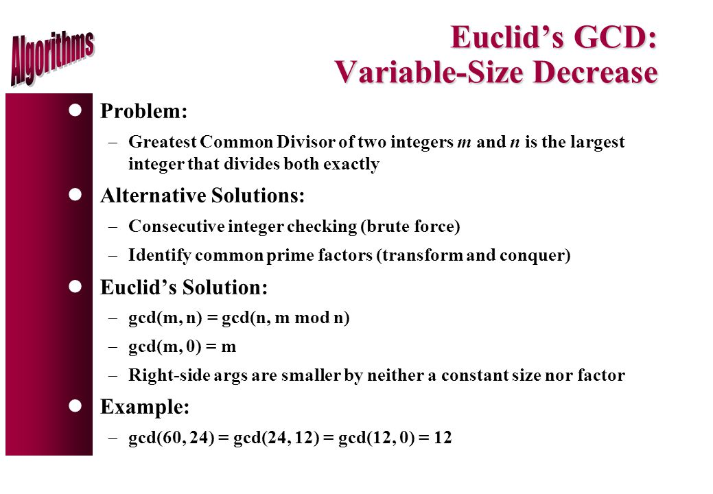 Euclid's GCD: Variable-Size Decrease lProblem:  Greatest Common Divisor of two integers m and n is the largest integer that divides both exactly lAlternative Solutions:  Consecutive integer checking (brute force)  Identify common prime factors (transform and conquer) lEuclid's Solution:  gcd(m, n) = gcd(n, m mod n)  gcd(m, 0) = m  Right-side args are smaller by neither a constant size nor factor lExample:  gcd(60, 24) = gcd(24, 12) = gcd(12, 0) = 12