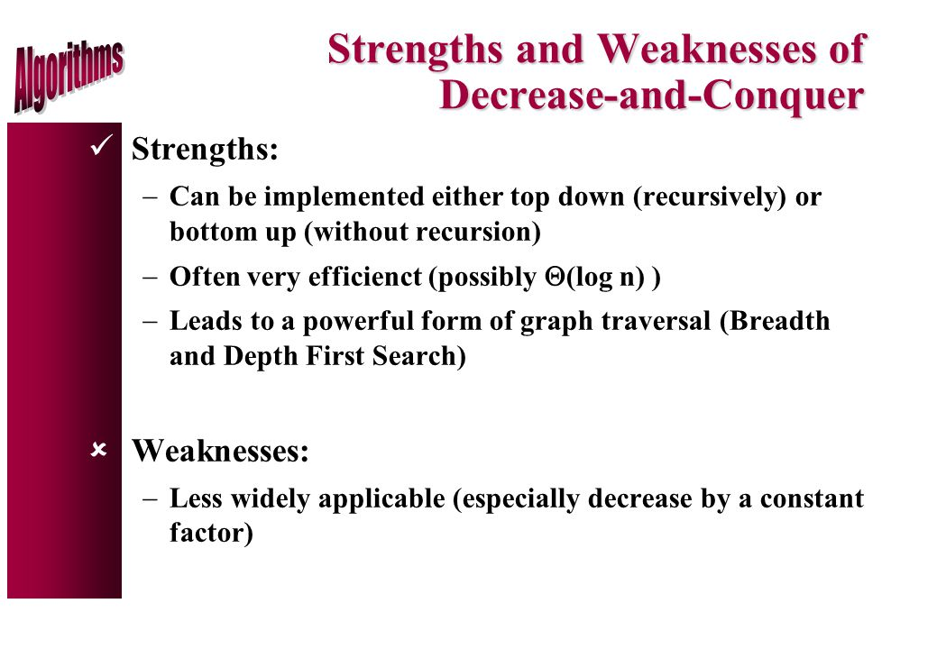 Strengths and Weaknesses of Decrease-and-Conquer Strengths:  Can be implemented either top down (recursively) or bottom up (without recursion)  Often very efficienct (possibly  (log n) )  Leads to a powerful form of graph traversal (Breadth and Depth First Search) ûWeaknesses:  Less widely applicable (especially decrease by a constant factor)