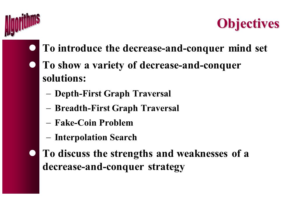 Objectives lTo introduce the decrease-and-conquer mind set lTo show a variety of decrease-and-conquer solutions:  Depth-First Graph Traversal  Breadth-First Graph Traversal  Fake-Coin Problem  Interpolation Search lTo discuss the strengths and weaknesses of a decrease-and-conquer strategy