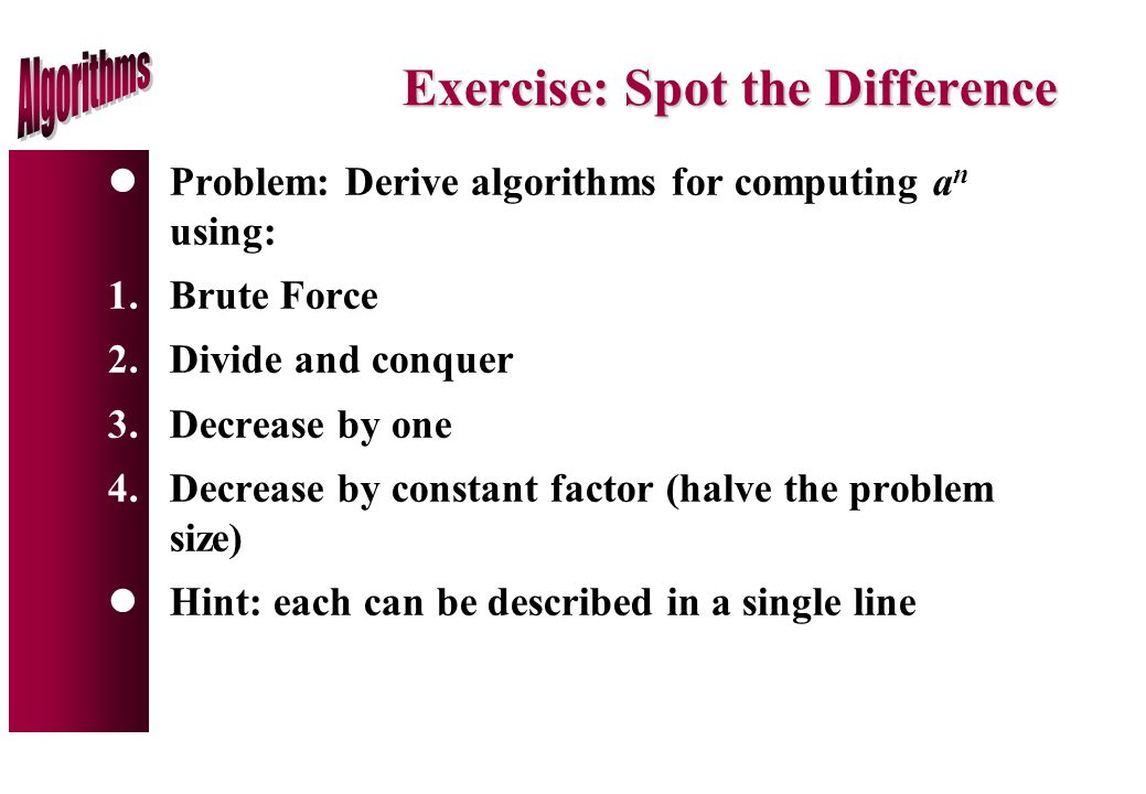 Exercise: Spot the Difference lProblem: Derive algorithms for computing a n using: 1.Brute Force 2.Divide and conquer 3.Decrease by one 4.Decrease by constant factor (halve the problem size) lHint: each can be described in a single line