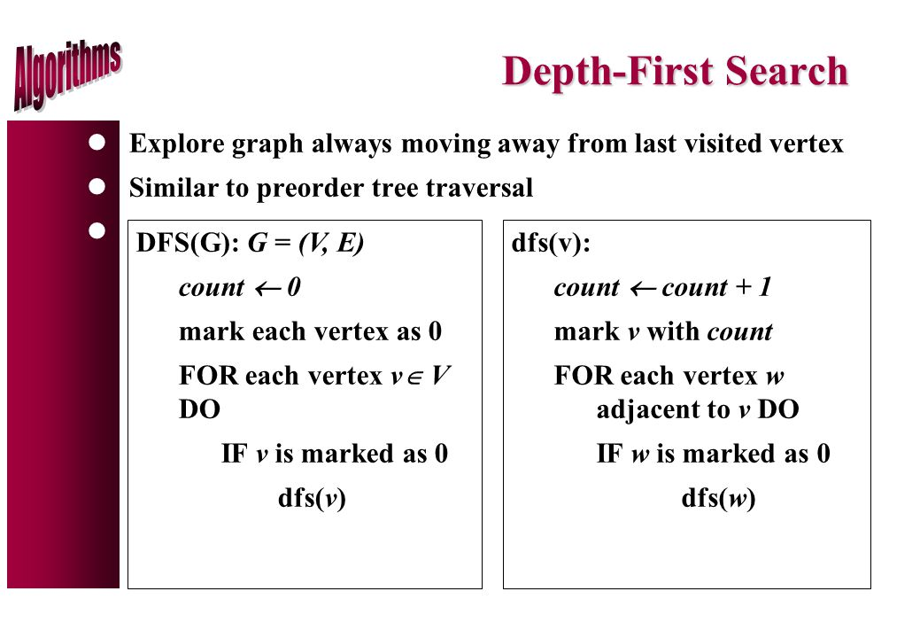 Depth-First Search lExplore graph always moving away from last visited vertex lSimilar to preorder tree traversal l DFS(G): G = (V, E) count  0 mark each vertex as 0 FOR each vertex v  V DO IF v is marked as 0 dfs(v) dfs(v): count  count + 1 mark v with count FOR each vertex w adjacent to v DO IF w is marked as 0 dfs(w)