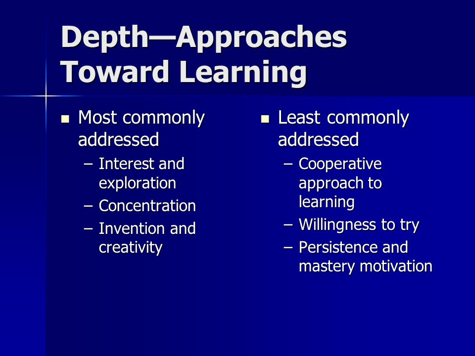 Depth—Approaches Toward Learning Most commonly addressed Most commonly addressed –Interest and exploration –Concentration –Invention and creativity Least commonly addressed Least commonly addressed –Cooperative approach to learning –Willingness to try –Persistence and mastery motivation