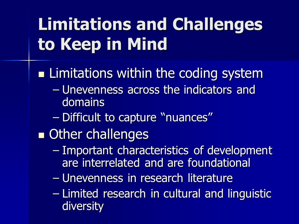 Limitations and Challenges to Keep in Mind Limitations within the coding system Limitations within the coding system –Unevenness across the indicators and domains –Difficult to capture nuances Other challenges Other challenges –Important characteristics of development are interrelated and are foundational –Unevenness in research literature –Limited research in cultural and linguistic diversity