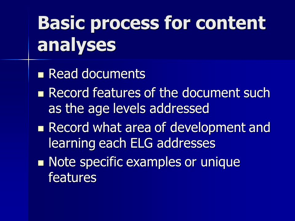 Basic process for content analyses Read documents Read documents Record features of the document such as the age levels addressed Record features of the document such as the age levels addressed Record what area of development and learning each ELG addresses Record what area of development and learning each ELG addresses Note specific examples or unique features Note specific examples or unique features