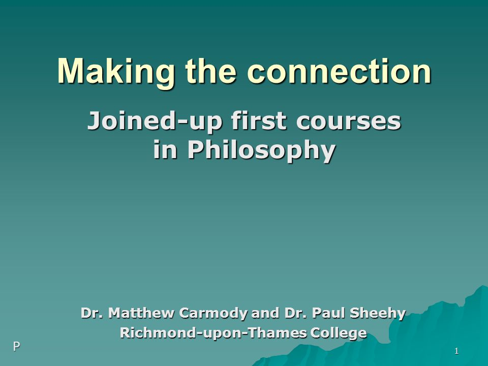 Making the connection Joined-up first courses in Philosophy Dr. Matthew Carmody and Dr. Paul Sheehy Richmond-upon-Thames College 1 P