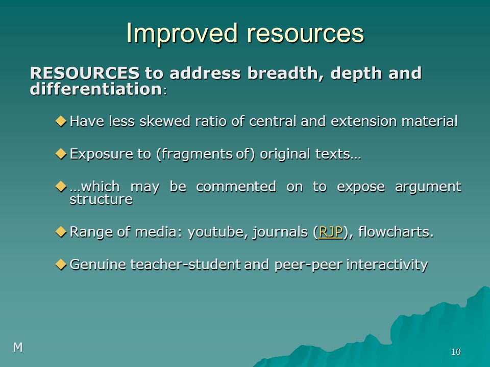 Improved resources RESOURCES to address breadth, depth and differentiation :  Have less skewed ratio of central and extension material  Exposure to (fragments of) original texts…  …which may be commented on to expose argument structure  Range of media: youtube, journals (RJP), flowcharts.