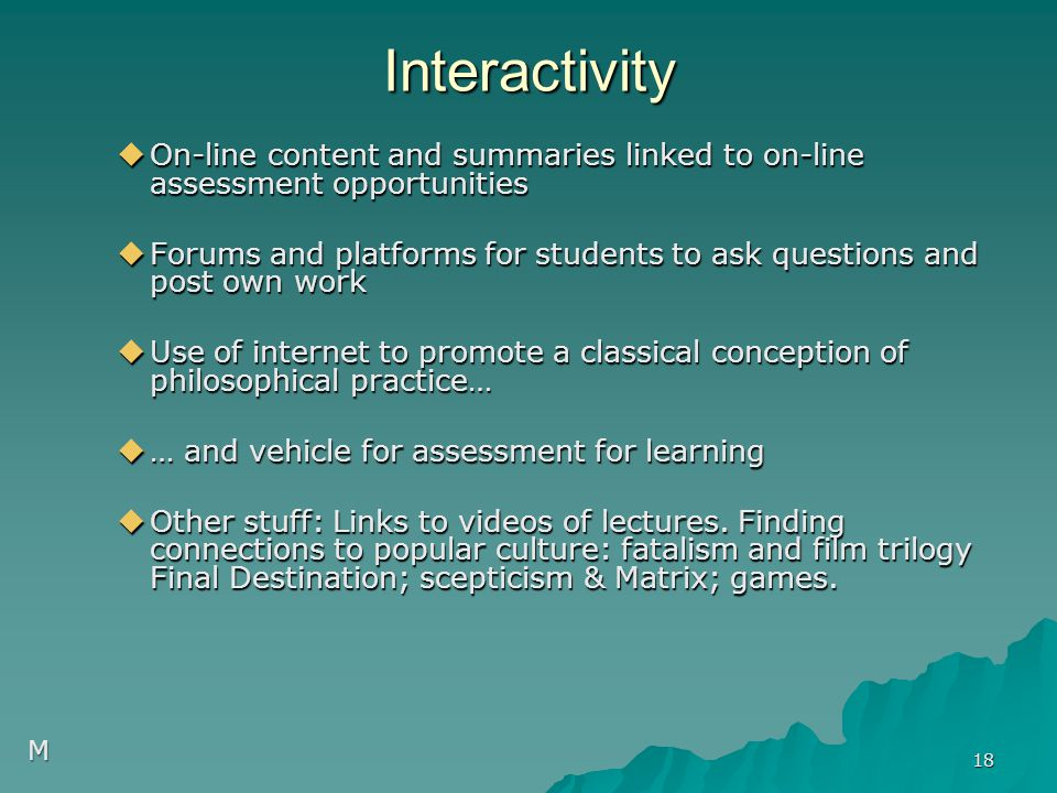 Interactivity  On-line content and summaries linked to on-line assessment opportunities  Forums and platforms for students to ask questions and post own work  Use of internet to promote a classical conception of philosophical practice…  … and vehicle for assessment for learning  Other stuff: Links to videos of lectures.