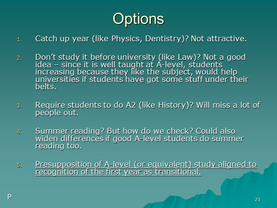 Options 1. Catch up year (like Physics, Dentistry)? Not attractive. 2. Don't study it before university (like Law)? Not a good idea – since it is well