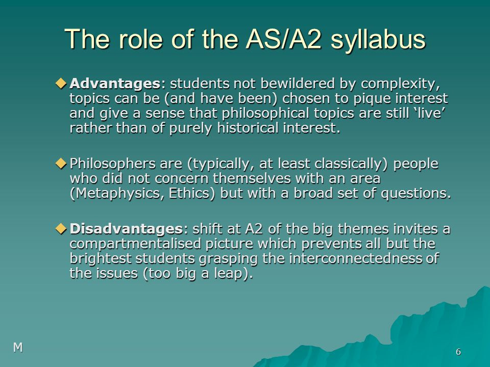  Advantages: students not bewildered by complexity, topics can be (and have been) chosen to pique interest and give a sense that philosophical topics are still 'live' rather than of purely historical interest.