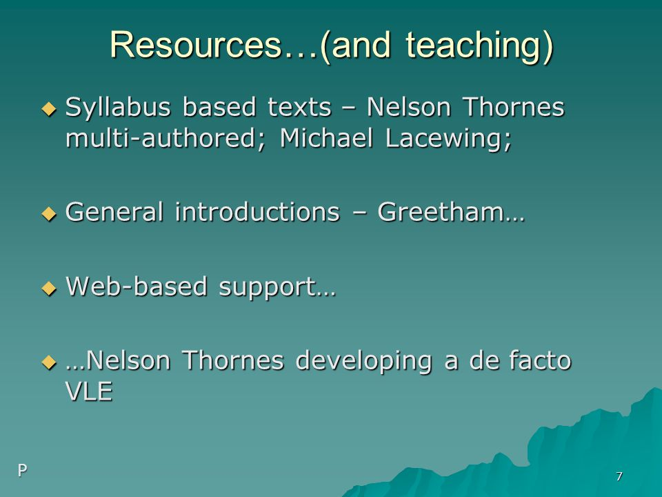 Resources…(and teaching)  Syllabus based texts – Nelson Thornes multi-authored; Michael Lacewing;  General introductions – Greetham…  Web-based support…  …Nelson Thornes developing a de facto VLE 7 P