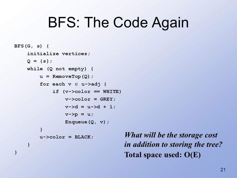 21 BFS: The Code Again BFS(G, s) { initialize vertices; Q = {s}; while (Q not empty) { u = RemoveTop(Q); for each v  u->adj { if (v->color == WHITE) v->color = GREY; v->d = u->d + 1; v->p = u; Enqueue(Q, v); } u->color = BLACK; } What will be the storage cost in addition to storing the tree.