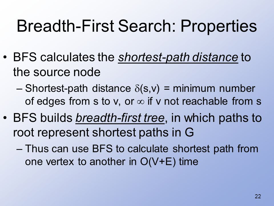 22 Breadth-First Search: Properties BFS calculates the shortest-path distance to the source node –Shortest-path distance  (s,v) = minimum number of edges from s to v, or  if v not reachable from s BFS builds breadth-first tree, in which paths to root represent shortest paths in G –Thus can use BFS to calculate shortest path from one vertex to another in O(V+E) time
