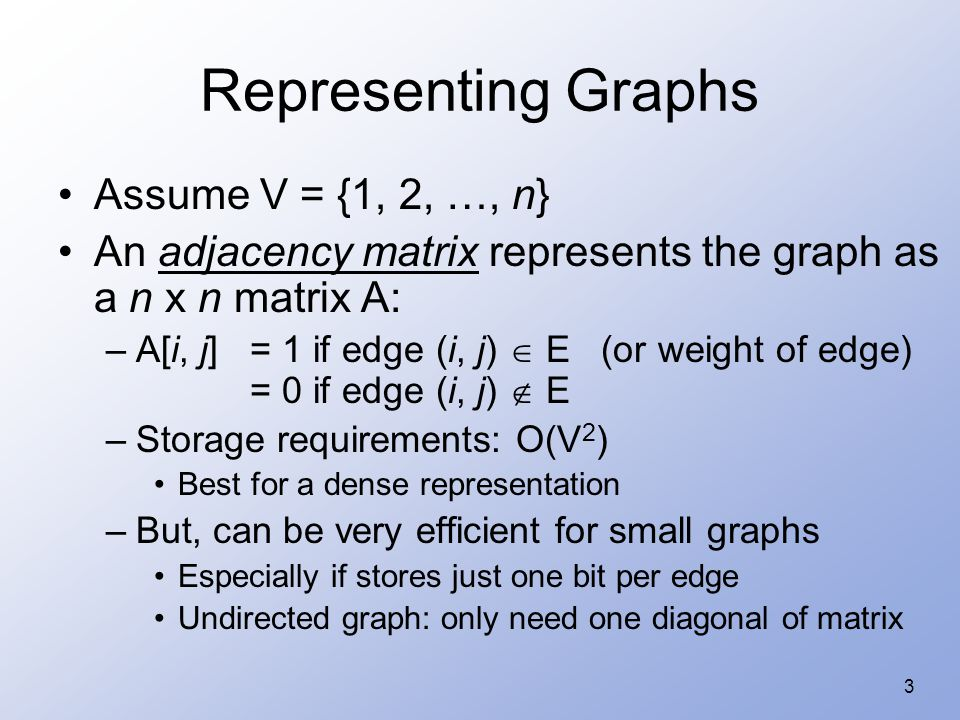 3 Representing Graphs Assume V = {1, 2, …, n} An adjacency matrix represents the graph as a n x n matrix A: –A[i, j] = 1 if edge (i, j)  E (or weight of edge) = 0 if edge (i, j)  E –Storage requirements: O(V 2 ) Best for a dense representation –But, can be very efficient for small graphs Especially if stores just one bit per edge Undirected graph: only need one diagonal of matrix