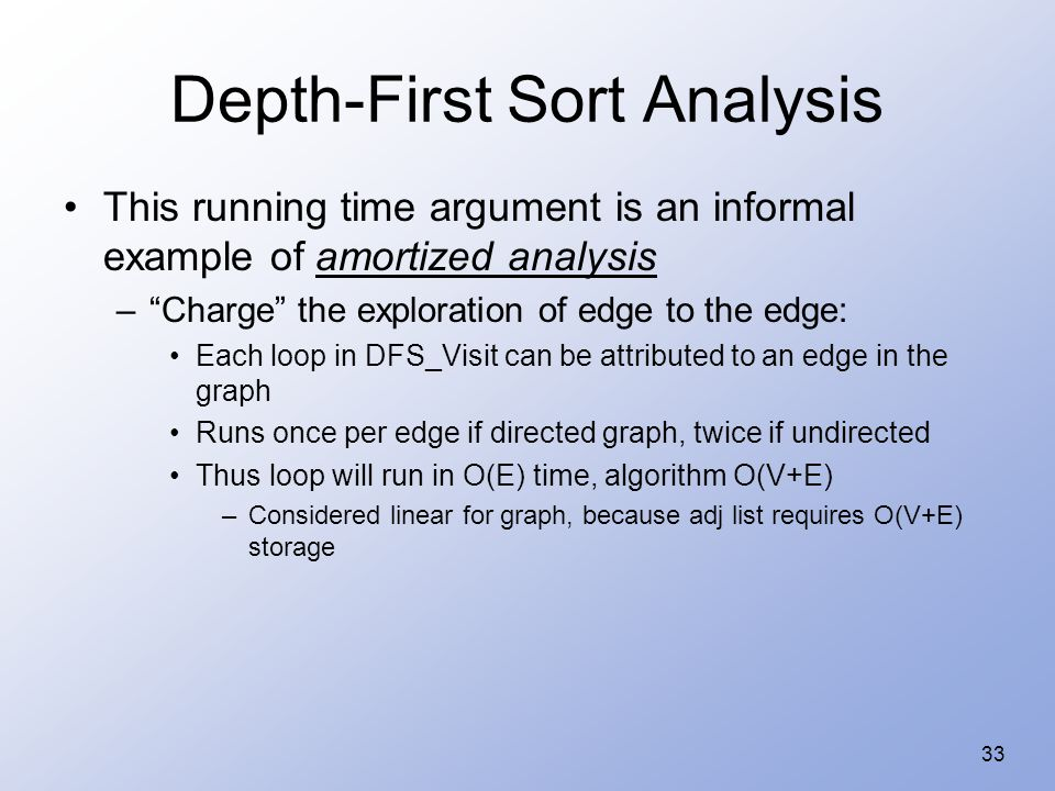 33 Depth-First Sort Analysis This running time argument is an informal example of amortized analysis – Charge the exploration of edge to the edge: Each loop in DFS_Visit can be attributed to an edge in the graph Runs once per edge if directed graph, twice if undirected Thus loop will run in O(E) time, algorithm O(V+E) –Considered linear for graph, because adj list requires O(V+E) storage