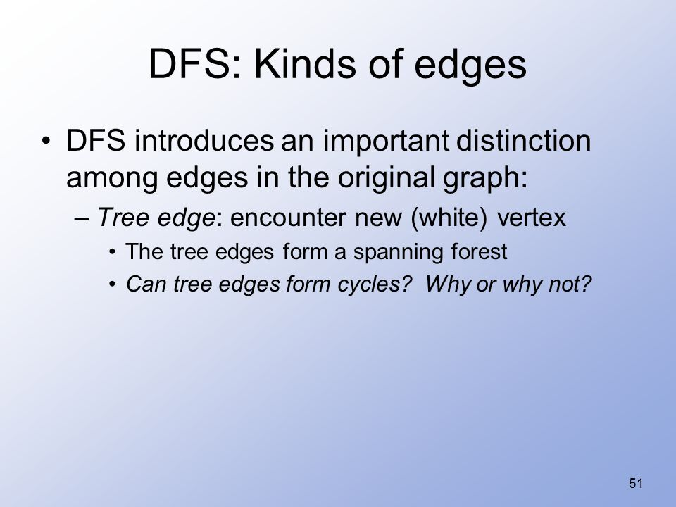 51 DFS: Kinds of edges DFS introduces an important distinction among edges in the original graph: –Tree edge: encounter new (white) vertex The tree ed